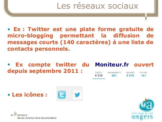 23/10/14  Service Commun de la Documentation  41  Les réseaux sociaux  • Ex : Twitter est une plate forme gratuite de  mic...