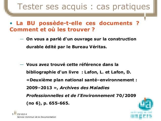 23/10/14  Service Commun de la Documentation  5  Tester ses acquis : cas pratiques  • La BU possède-t-elle ces documents ?...