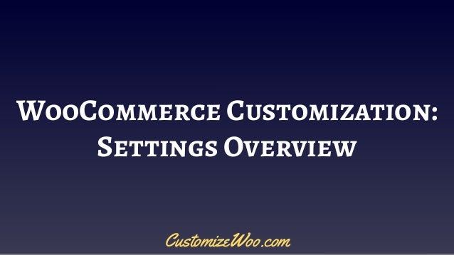 WooCommerce Customization: Settings Overview CustomizeWoo.com