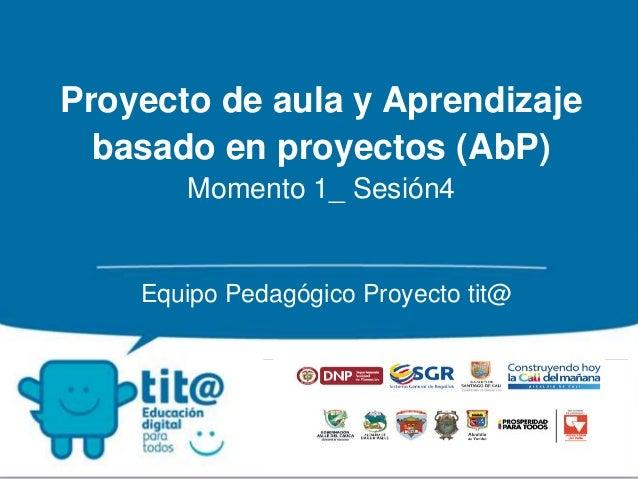 Proyecto de aula y Aprendizaje  basado en proyectos (AbP)  Momento 1_ Sesión4  Equipo Pedagógico Proyecto tit@