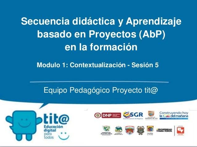 Secuencia didáctica y Aprendizaje  basado en Proyectos (AbP)  en la formación  Modulo 1: Contextualización - Sesión 5  Equ...
