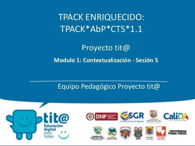 TPACK ENRIQUECIDO:  TPACK*AbP*CTS*1.1  Proyecto tit@  Modulo 1: Contextualización - Sesión 5  Equipo Pedagógico Proyecto t...