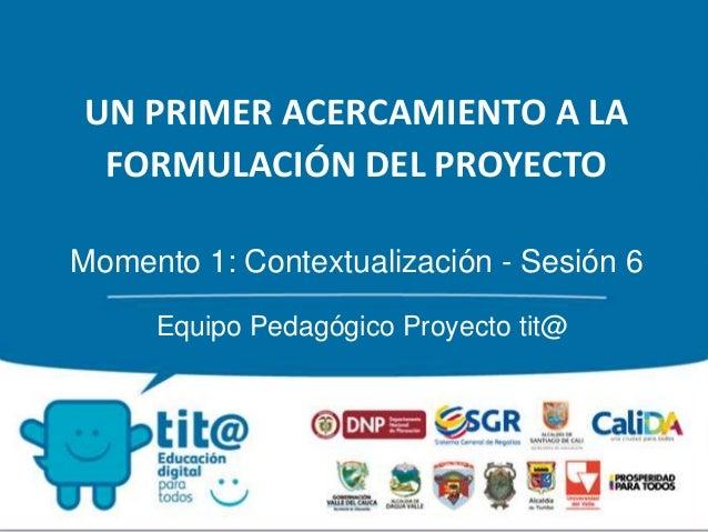 UN PRIMER ACERCAMIENTO A LA  FORMULACIÓN DEL PROYECTO  Momento 1: Contextualización - Sesión 6  Equipo Pedagógico Proyecto...