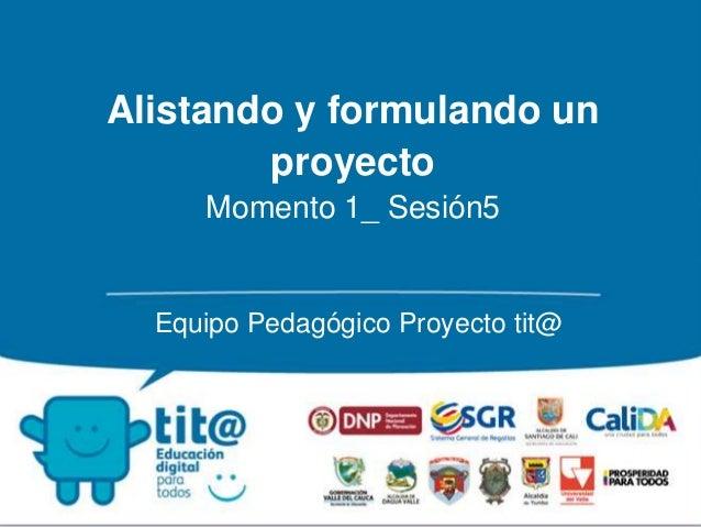 Alistando y formulando un  proyecto  Momento 1_ Sesión5  Equipo Pedagógico Proyecto tit@