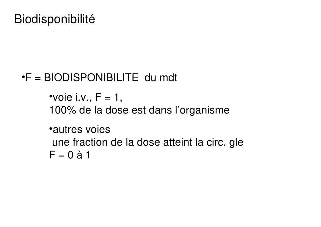 Biodisponibilité •F = BIODISPONIBILITE du mdt      •voie i.v., F = 1,      100% de la dose est dans l'organisme      •autr...