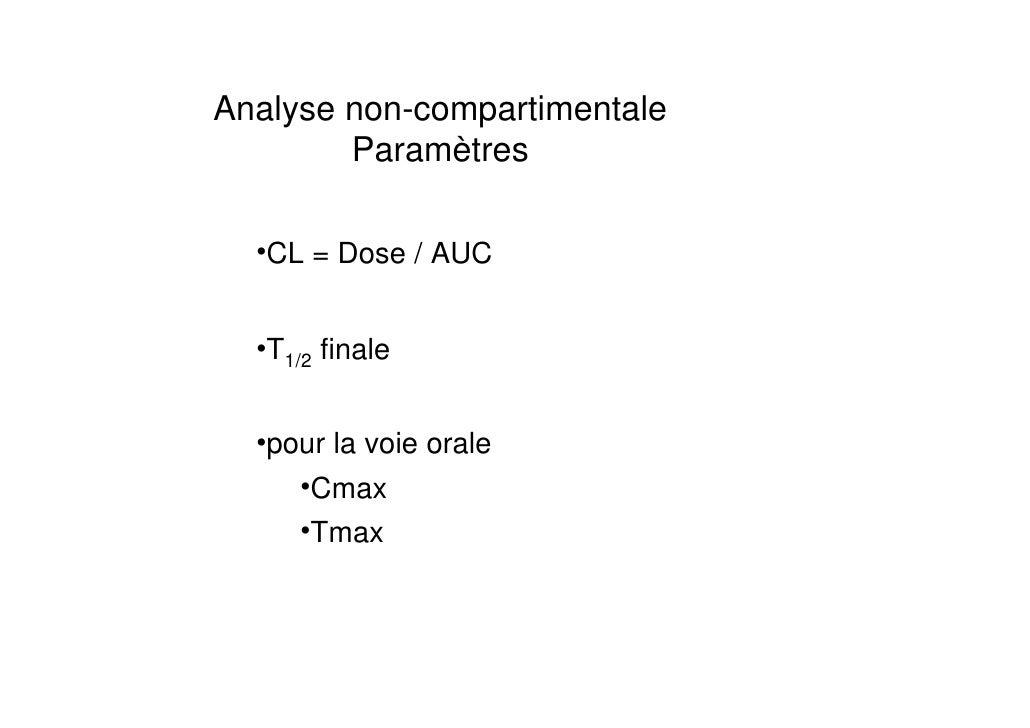 Analyse non-compartimentale        Paramètres  •CL = Dose / AUC  •T1/2 finale  •pour la voie orale     •Cmax     •Tmax