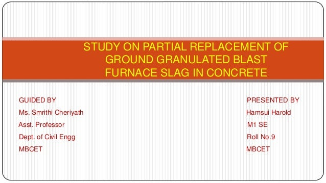 STUDY ON PARTIAL REPLACEMENT OF GROUND GRANULATED BLAST FURNACE SLAG IN CONCRETE GUIDED BY PRESENTED BY Ms. Smrithi Cheriy...