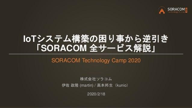 IoTシステム構築の困り事から逆引き 「SORACOM 全サービス解説」 SORACOM Technology Camp 2020 株式会社ソラコム 伊佐 政隆 (martin) / 高本邦生(kunio) 2020/2/18