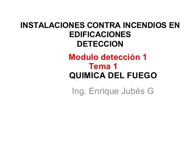 INSTALACIONES CONTRA INCENDIOS EN EDIFICACIONES DETECCION Ing. Enrique Jubés G Modulo detección 1 Tema 1 QUIMICA DEL FUEGO