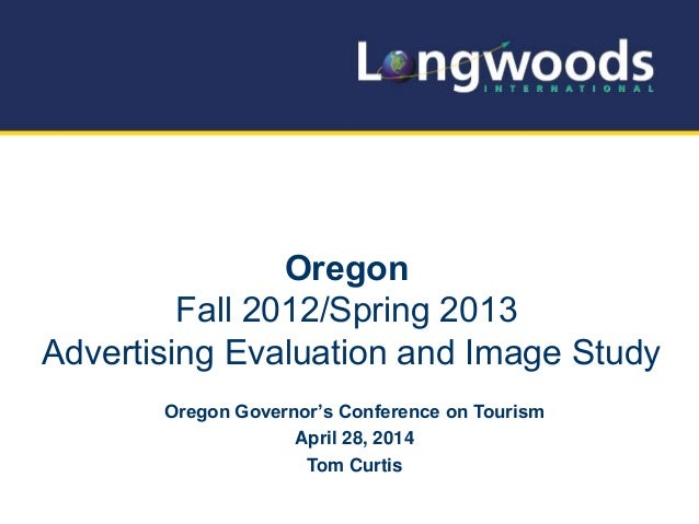 Oregon Fall 2012/Spring 2013 Advertising Evaluation and Image Study Oregon Governor's Conference on Tourism April 28, 2014...
