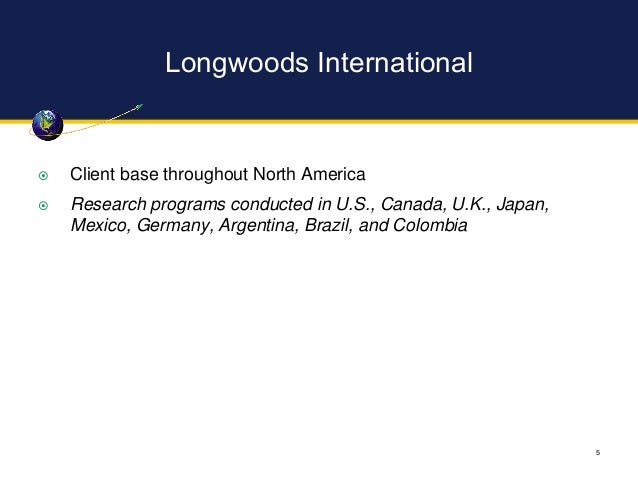 Longwoods International 5  Client base throughout North America  Research programs conducted in U.S., Canada, U.K., Japa...