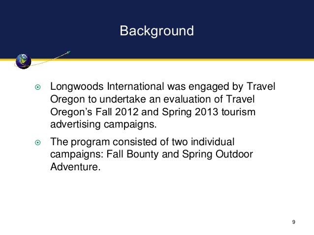 Background  Longwoods International was engaged by Travel Oregon to undertake an evaluation of Travel Oregon's Fall 2012 ...
