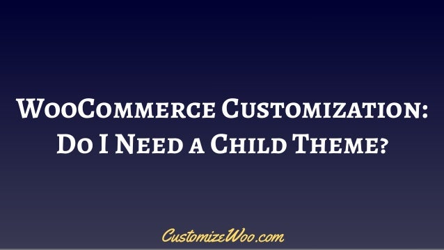 WooCommerce Customization: Do I Need a Child Theme? CustomizeWoo.com