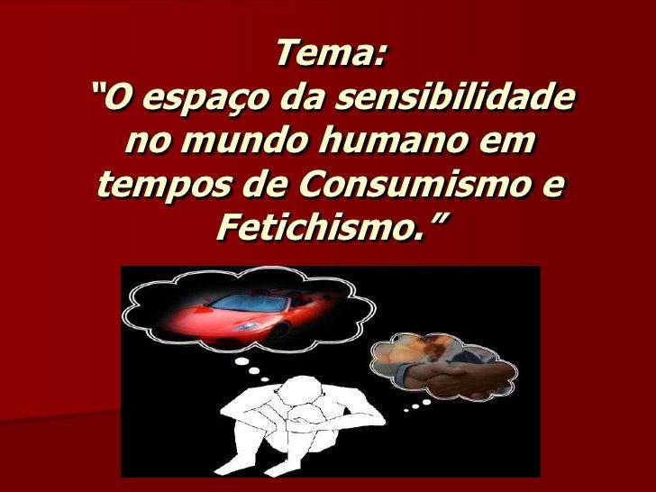 """Tema:""""O espaço da sensibilidade no mundo humano em tempos de Consumismo e Fetichismo.""""<br />"""