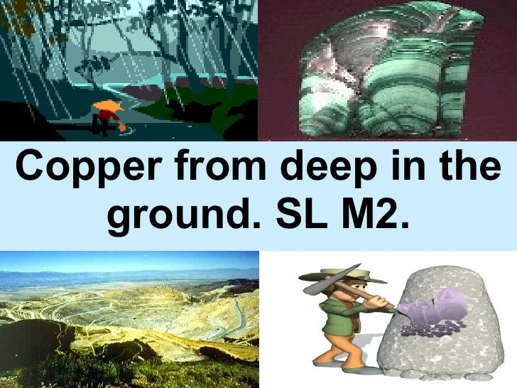 Copper from deep in the ground. SL M2.