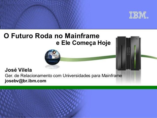 O Futuro Roda no Mainframe  e Ele Começa Hoje  José Vilela Ger. de Relacionamento com Universidades para Mainframe josebv@...