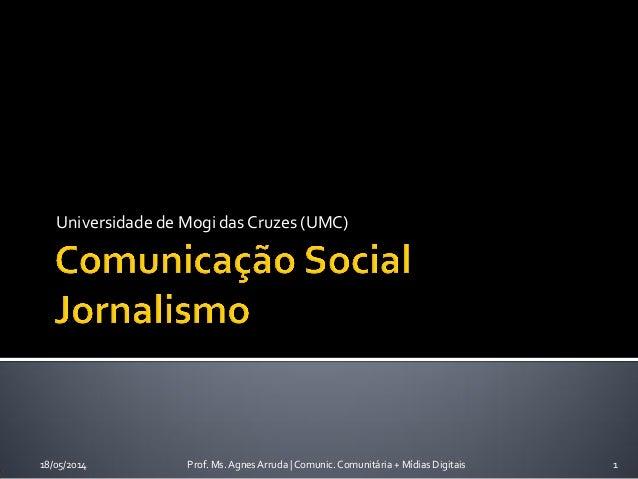 Universidade de Mogi das Cruzes (UMC) 18/05/2014 Prof. Ms. Agnes Arruda | Comunic. Comunitária + Mídias Digitais 1