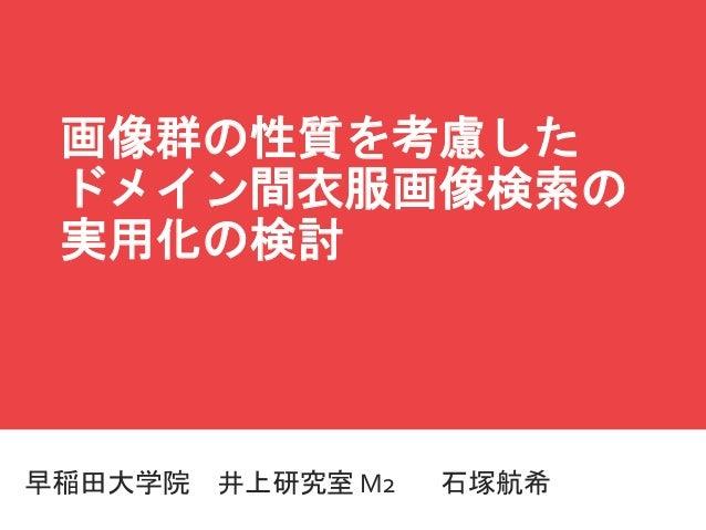 マスター タイトルの書式設定 早稲田大学院 井上研究室 M2 石塚航希 画像群の性質を考慮した ドメイン間衣服画像検索の 実用化の検討