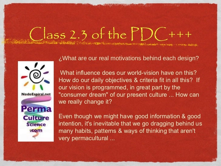 Class 2.3 of the PDC+++ ¿What are our real motivations behind each design?  What influence does our world-vision have on ...