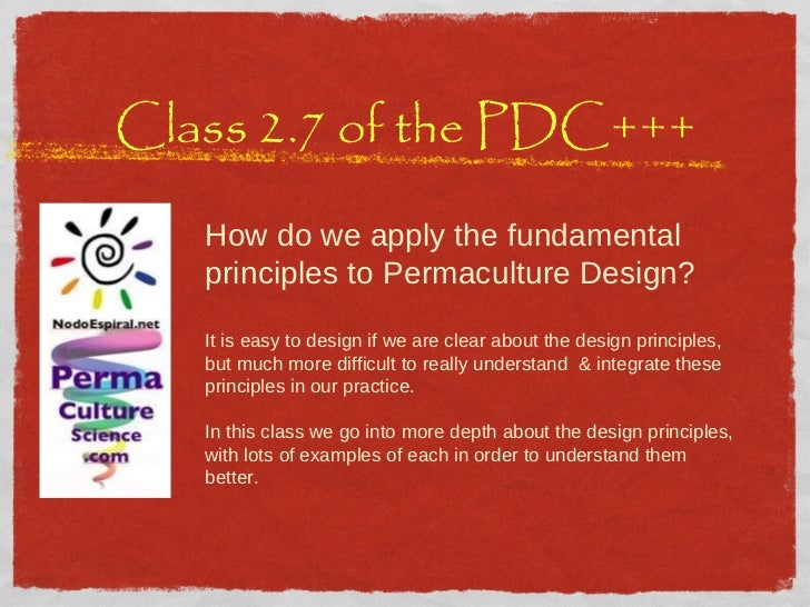 Class 2.7 of the PDC+++ How do we apply the fundamental principles to Permaculture Design?  It is easy to design if we are...