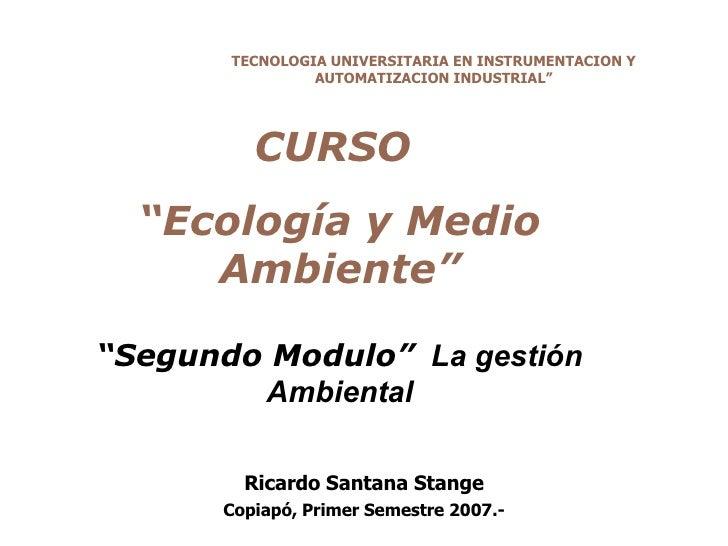 """CURSO  """" Ecología y Medio Ambiente"""" """" Segundo Modulo""""   La gestión Ambiental Ricardo Santana Stange Copiapó, Primer Semest..."""