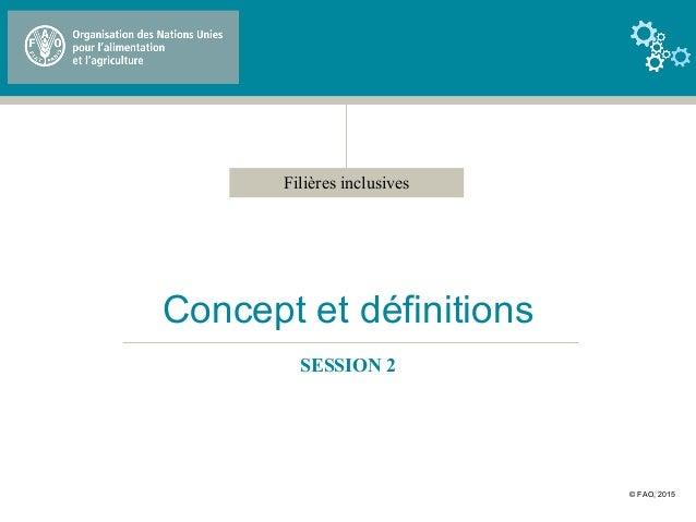 Filières inclusives Concept et définitions SESSION 2 © FAO, 2015