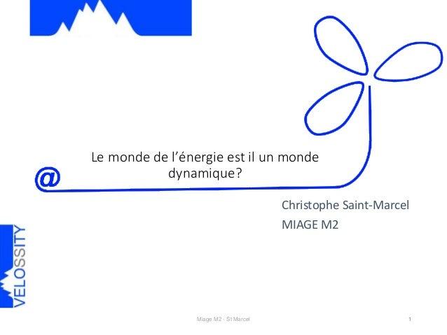 Le monde de l'énergie est il un monde dynamique? Miage M2 - St Marcel 1 Christophe Saint-Marcel MIAGE M2