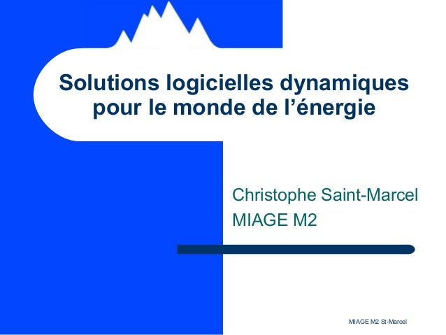 MIAGE M2 St-Marcel Christophe Saint-Marcel MIAGE M2 Solutions logicielles dynamiques pour le monde de l'énergie