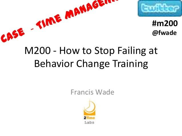 M200 - How to Stop Failing atBehavior Change TrainingFrancis Wade#m200@fwade