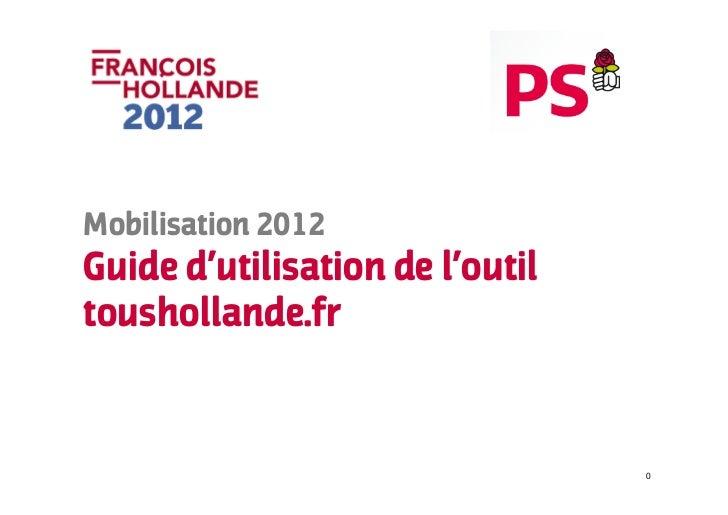 Mobilisation 2012Guide d'utilisation de l'outiltoushollande.fr                                 0