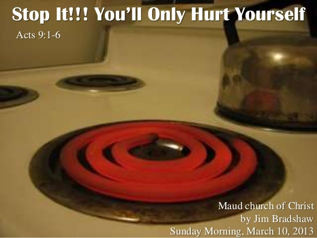 Stop It!!! You'll Only Hurt YourselfActs 9:1-6                            Maud church of Christ                           ...