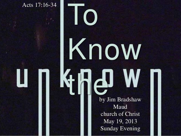 ToKnowtheActs 17:16-34by Jim BradshawMaudchurch of ChristMay 19, 2013Sunday Evening