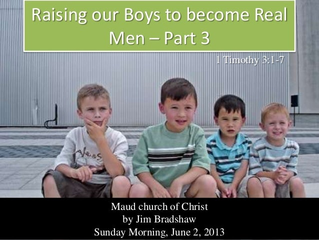 Raising our Boys to become RealMen – Part 3Maud church of Christby Jim BradshawSunday Morning, June 2, 20131 Timothy 3:1-7