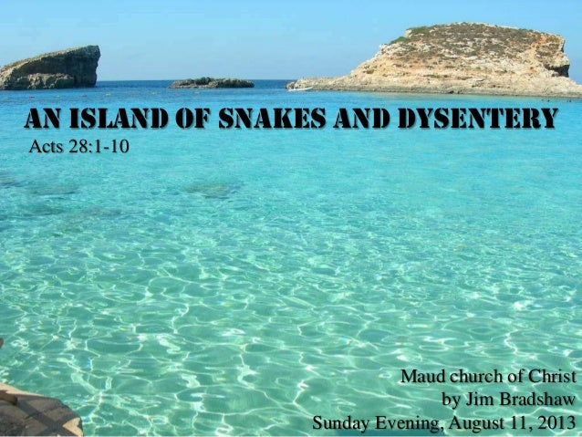 An Island of Snakes and Dysentery Acts 28:1-10 Maud church of Christ by Jim Bradshaw Sunday Evening, August 11, 2013