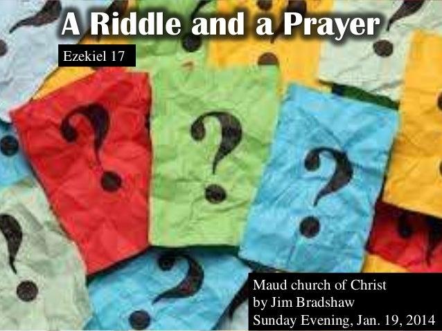 A Riddle and a Prayer Ezekiel 17  Maud church of Christ by Jim Bradshaw Sunday Evening, Jan. 19, 2014