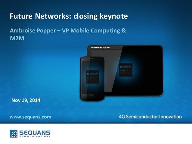 www.sequans.com  Future Networks: closing keynote  Ambroise Popper – VP Mobile Computing & M2M  Nov 19, 2014