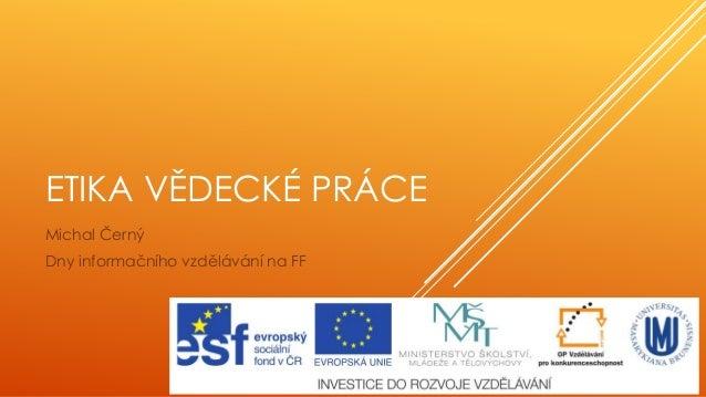 ETIKA VĚDECKÉ PRÁCE Michal Černý Dny informačního vzdělávání na FF