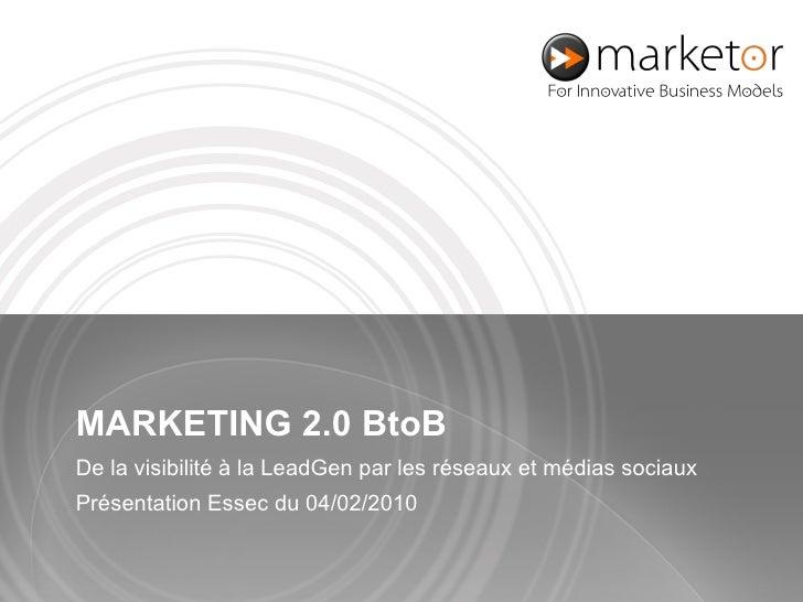 MARKETING 2.0  BtoB De la visibilité à la LeadGen par les réseaux et médias s ociaux  Présentation Essec du 04 / 02 /20 10