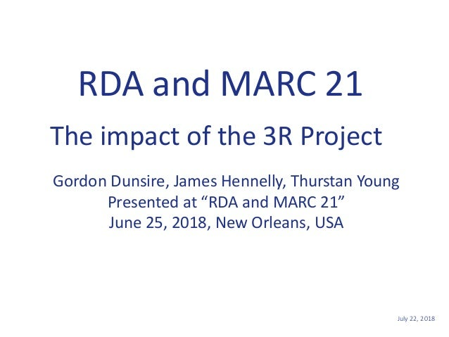 "July 22, 20181 RDA and MARC 21 Gordon Dunsire, James Hennelly, Thurstan Young Presented at ""RDA and MARC 21"" June 25, 2018..."
