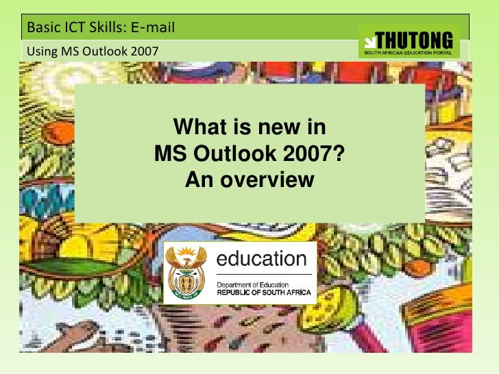 Basic ICT Skills: E-mail Using MS Outlook 2007                          What is new in                     MS Outlook 2007...