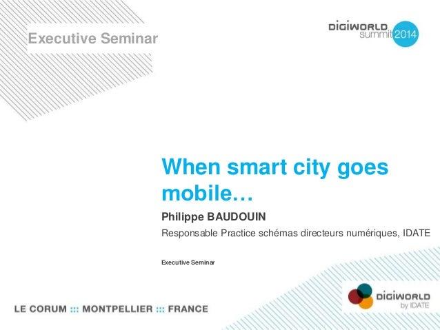 When smart city goes  mobile…  Philippe BAUDOUIN  Responsable Practice schémas directeurs numériques, IDATE  Executive Sem...