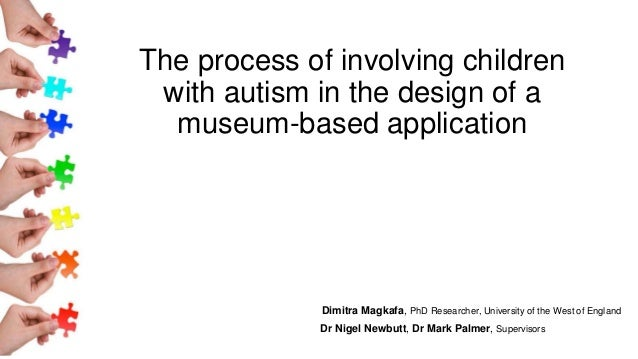 The process of involving children with autism in the design of a museum-based application Dimitra Magkafa, PhD Researcher,...