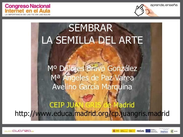 SEMBRAR  LA SEMILLA DEL ARTE Mº Dolores Bravo González Mª Ángeles de Paz Varea Avelino García Marquina CEIP JUAN GRIS de M...