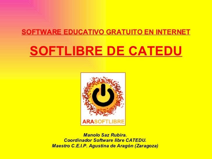 SOFTWARE EDUCATIVO GRATUITO EN INTERNET SOFTLIBRE DE CATEDU Manolo Saz Rubira. Coordinador Software libre CATEDU. Maestro ...