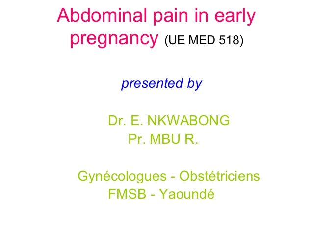 Abdominal pain in early pregnancy (UE MED 518) presented by Dr. E. NKWABONG Pr. MBU R. Gynécologues - Obstétriciens FMSB -...