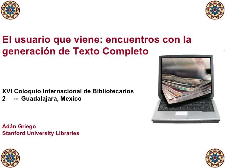 El usuario que viene: encuentros con la generación de Texto Completo <ul><li>XVI Coloquio Internacional de Bibliotecarios ...