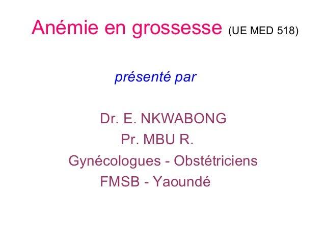Anémie en grossesse (UE MED 518) présenté par Dr. E. NKWABONG Pr. MBU R. Gynécologues - Obstétriciens FMSB - Yaoundé