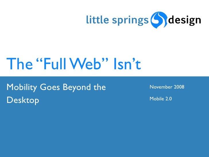 "The ""Full Web"" Isn't Mobility Goes Beyond the   November 2008  Desktop                    Mobile 2.0"