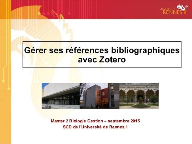 Gérer ses références bibliographiques avec Zotero Master 2 Biologie Gestion – septembre 2015 SCD de l'Université de Rennes...
