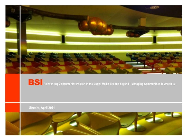 BSI<br />Reinventing Consumer Interaction in the Social Media Era and beyond - Managing Communities is what it is!<br />Ut...